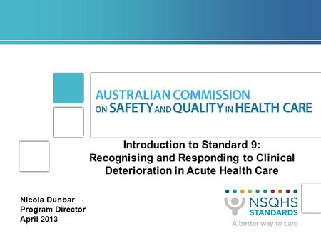 Introduction to Standard 9: Recognising and Responding to Clinical Deterioration in Acute Health Care Nicola Dunbar Program Director April 2013.