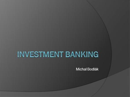 Michal Bodlák. Definition  An investment bank is a financial institution that assists: individuals, corporations and governments companies involved in.