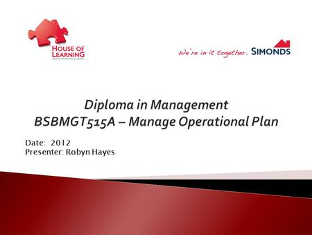 Date: 2012 Presenter: Robyn Hayes.  Develop operational plan  Plan and manage resource acquisition  Monitor and review operational performance.