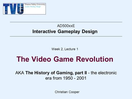 Christian Cooper AD500xxE Interactive Gameplay Design Week 2, Lecture 1 The Video <strong>Game</strong> Revolution AKA The <strong>History</strong> <strong>of</strong> <strong>Gaming</strong>, part II - the electronic era.