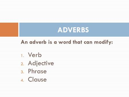 An adverb is a word that can modify: 1. Verb 2. Adjective 3. Phrase 4. Clause ADVERBS.