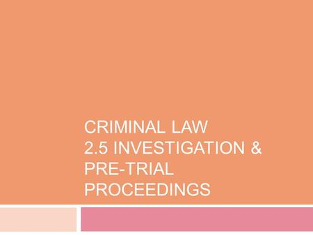 CRIMINAL LAW 2.5 INVESTIGATION & PRE-TRIAL PROCEEDINGS.