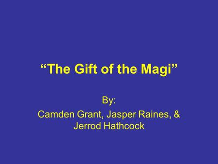 """The Gift of the Magi"" By: Camden Grant, Jasper Raines, & Jerrod Hathcock."