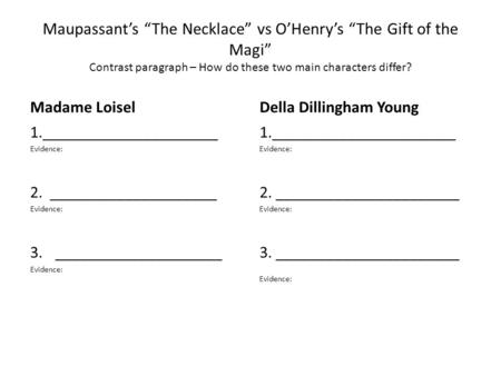 "Maupassant's ""The Necklace"" vs O'Henry's ""The Gift of the Magi"" Contrast paragraph – How do these two main characters differ? Madame Loisel Della Dillingham."