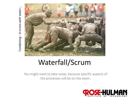 1 Waterfall/Scrum You might want to take notes, because specific aspects of the processes will be on the exam. Combining – A scrum with water…