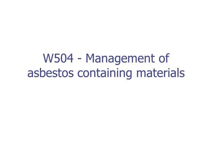 W504 - Management of asbestos containing materials.