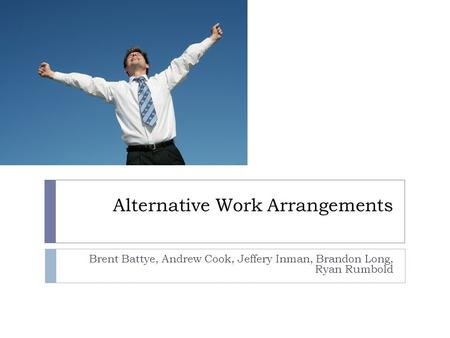 Alternative Work Arrangements Brent Battye, Andrew Cook, Jeffery Inman, Brandon Long, Ryan Rumbold.