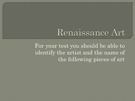Renaissance Art For your test you should be able to identify the artist and the name of the following pieces of art.