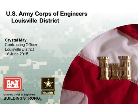 BUILDING STRONG ® 1 US Army Corps of Engineers BUILDING STRONG ® U.S. Army Corps of Engineers Louisville District Crystal May Contracting Officer Louisville.