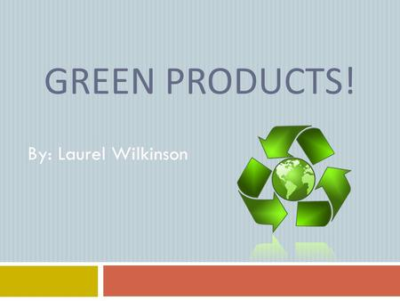 GREEN PRODUCTS! By: Laurel Wilkinson. Eco-friendly Shopping Bags One environmental benefit that eco-friendly bags have is the ability to reduce the amount.