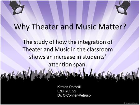 Why Theater and Music Matter? The study of how the integration of Theater and Music in the classroom shows an increase in students' attention span. Kirsten.