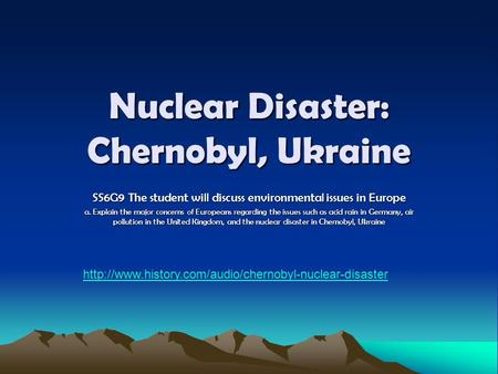 Nuclear Disaster: Chernobyl, Ukraine SS6G9 The student will discuss environmental issues in Europe a. Explain the major concerns of Europeans regarding.