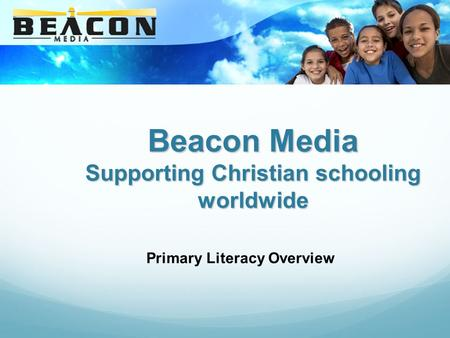 Beacon Media Supporting Christian schooling worldwide Primary Literacy Overview.