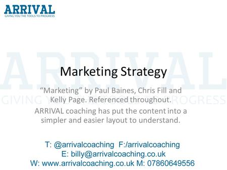 "Marketing Strategy ""Marketing"" by Paul Baines, Chris Fill and Kelly Page. Referenced throughout. ARRIVAL coaching has put the content into a simpler and."
