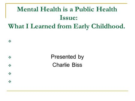 Mental Health is a Public Health Issue: What I Learned from Early Childhood.   Presented by  Charlie Biss 