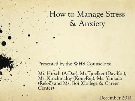 How to Manage Stress & Anxiety Presented by the WHS Counselors: Mr. Hirsch (A-Dar), Mr.Tjoelker (Dav-Kol), Ms. Krochmalny (Kom-Rej), Ms. Yamada (Rek-Z)