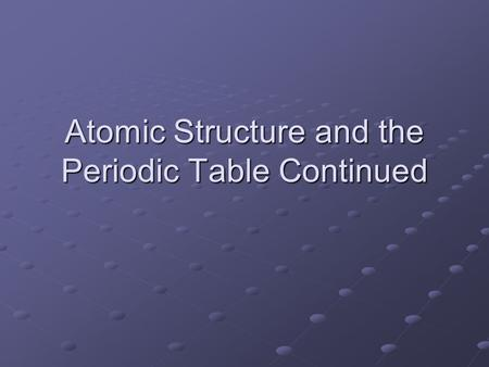 Atomic Structure and the Periodic Table Continued.