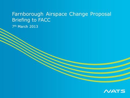 Farnborough Airspace Change Proposal Briefing to FACC 7 th March 2013.