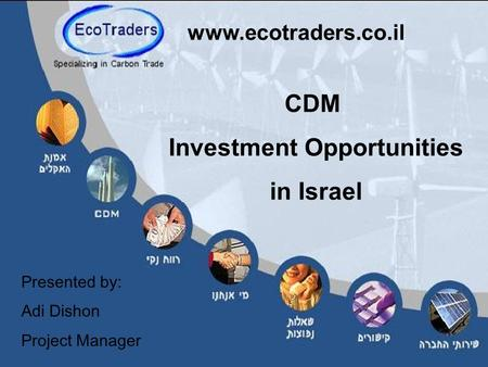 CDM Investment Opportunities in Israel www.ecotraders.co.il Presented by: Adi Dishon Project Manager.