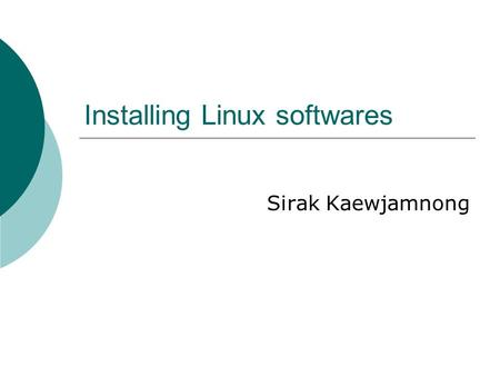 Installing Linux softwares Sirak Kaewjamnong. 2 Software packets  When Linux developers create their software they typically bundle all the executable.