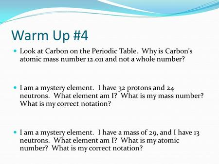 Warm Up #4 Look at Carbon on the Periodic Table. Why is Carbon's atomic mass number 12.011 and not a whole number? I am a mystery element. I have 32 protons.