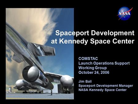 COMSTAC Launch Operations Support Working Group October 24, 2006 Jim Ball Spaceport Development Manager NASA Kennedy Space Center Spaceport Development.