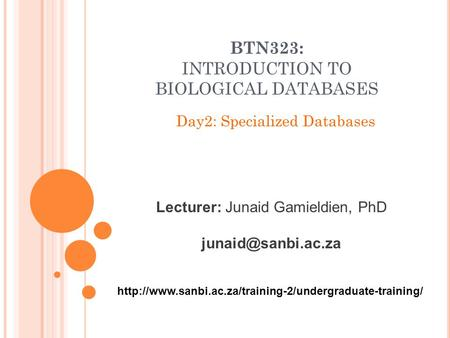 BTN323: INTRODUCTION TO BIOLOGICAL DATABASES Day2: Specialized Databases Lecturer: Junaid Gamieldien, PhD