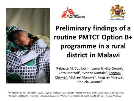 Preliminary findings of a routine PMTCT Option B+ programme in a rural district in Malawi Rebecca M. Coulborn 1, Laura Triviño Duran 1, Carol Metcalf 2,