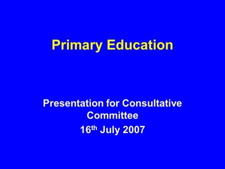 Primary Education Presentation for Consultative Committee 16 th July 2007.