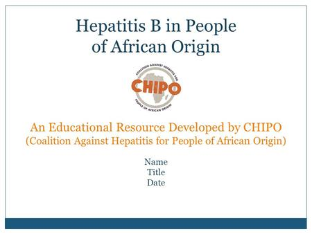 An Educational Resource Developed by CHIPO (Coalition Against Hepatitis for People of African Origin) Name Title Date Hepatitis B in People of African.