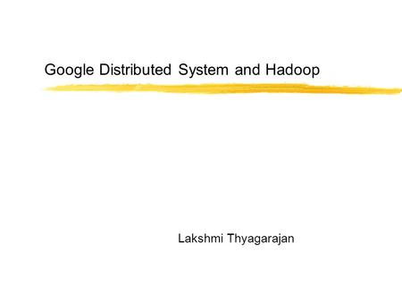 Google Distributed System and Hadoop Lakshmi Thyagarajan.