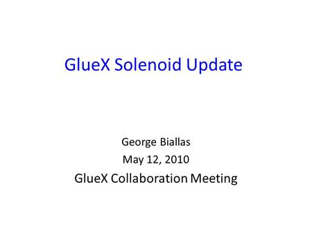 GlueX Solenoid Update George Biallas May 12, 2010 GlueX Collaboration Meeting.