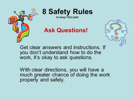 8 Safety Rules to keep YOU safe! Get clear answers and instructions. If you don't understand how to do the work, it's okay to ask questions. With clear.