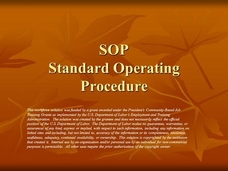 SOP Standard Operating Procedure This workforce solution was funded by a grant awarded under the President's Community-Based Job Training Grants as implemented.