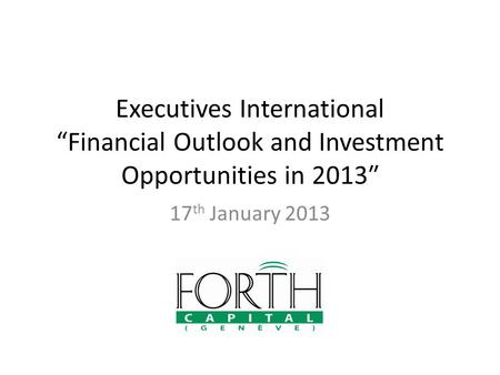 "Executives International ""Financial Outlook and Investment Opportunities in 2013″ 17 th January 2013."