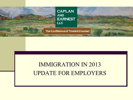 IMMIGRATION IN 2013 UPDATE FOR EMPLOYERS The Confidence of Trusted Counsel.