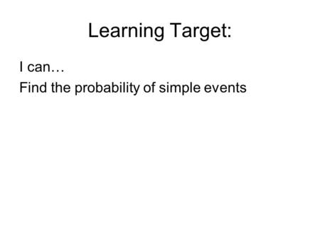 Learning Target: I can… Find the probability of simple events.