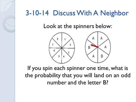 3-10-14 Discuss With A Neighbor Look at the spinners below: If you spin each spinner one time, what is the probability that you will land on an odd number.