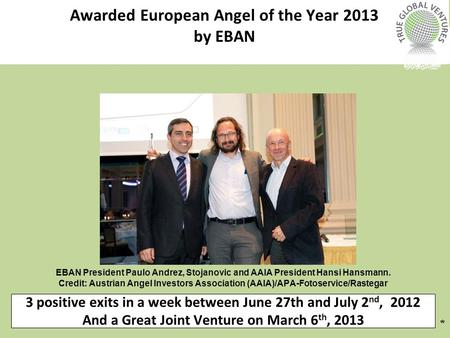 3 positive exits in a week between June 27th and July 2 nd, 2012 And a Great Joint Venture on March 6 th, 2013 * Awarded European Angel of the Year 2013.