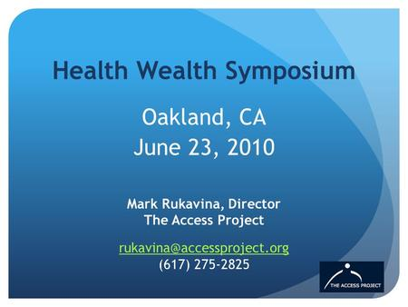 Health Wealth Symposium Oakland, CA June 23, 2010 Mark Rukavina, Director The Access Project  (617)