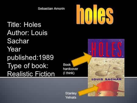 Sebastian Amorin Book hardcover (I think) Stanley Yelnats Title: Holes Author: Louis Sachar Year published:1989 Type of book: Realistic Fiction.