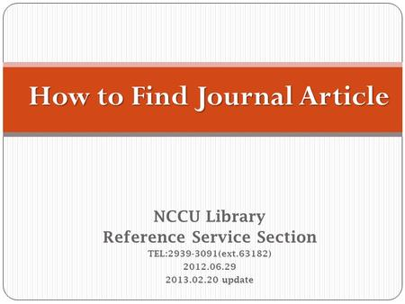 NCCU Library Reference Service Section TEL:2939-3091(ext.63182) 2012.06.29 2013.02.20 update How to Find Journal Article.