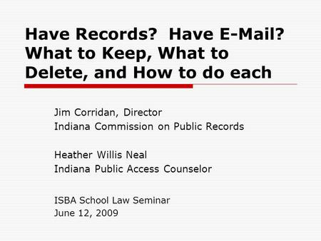 Have Records? Have E-Mail? What to Keep, What to Delete, and How to do each Jim Corridan, Director Indiana Commission on Public Records Heather Willis.