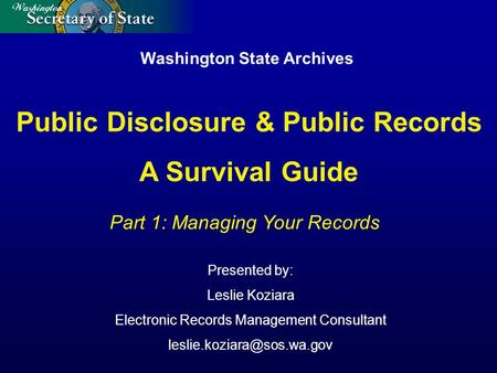 Washington State Archives Presented by: Leslie Koziara Electronic Records Management Consultant Part 1: Managing Your Records.