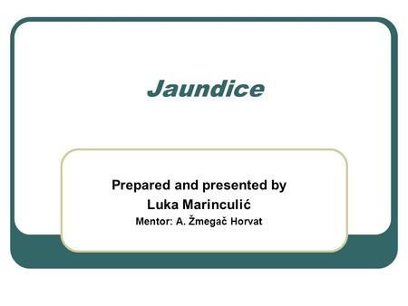 Jaundice Prepared and presented by Luka Marinculić Mentor: A. Žmegač Horvat.