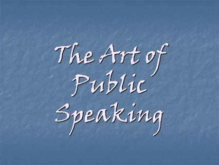 The Art of Public Speaking Assignment: Write and deliver a 5 to 6 minute speech.