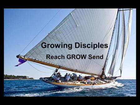 Growing Disciples Reach GROW Send. WHAT IS A DISCIPLE? A PERSON WHOSE LIFE PURPOSE AND PRACTICES ARE SHAPED BY JESUS CHRIST.