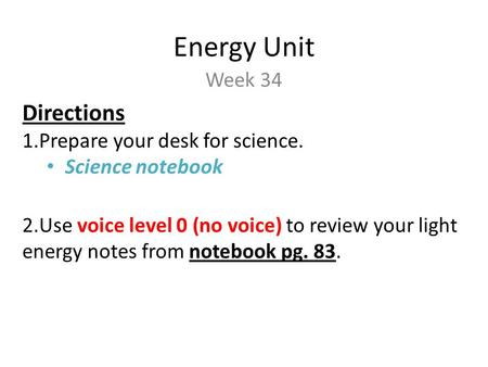 Energy Unit Week 34 Directions 1.Prepare your desk for science. Science notebook 2.Use voice level 0 (no voice) to review your light energy notes from.