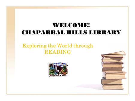 WELCOME! CHAPARRAL HILLS LIBRARY Exploring the World through READING.