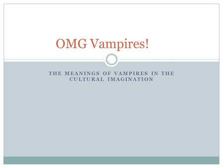 THE MEANINGS OF VAMPIRES IN THE CULTURAL IMAGINATION OMG Vampires!